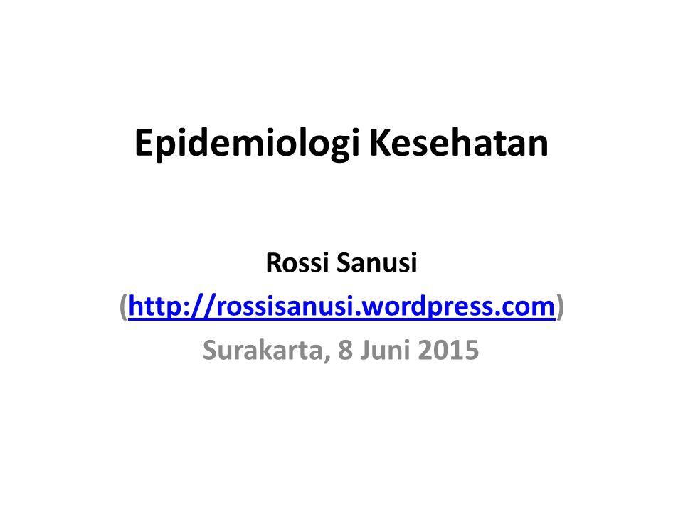 Epidemiologi Kesehatan Rossi Sanusi (http://rossisanusi.wordpress.com)http://rossisanusi.wordpress.com Surakarta, 8 Juni 2015