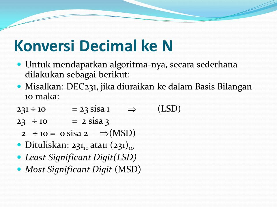 Konversi Decimal ke N Untuk mendapatkan algoritma-nya, secara sederhana dilakukan sebagai berikut: Misalkan: DEC231, jika diuraikan ke dalam Basis Bilangan 10 maka: 231  10= 23 sisa 1  (LSD) 23  10= 2 sisa 3 2  10 = 0 sisa 2  (MSD) Dituliskan: 231 10 atau (231) 10 Least Significant Digit(LSD) Most Significant Digit (MSD)