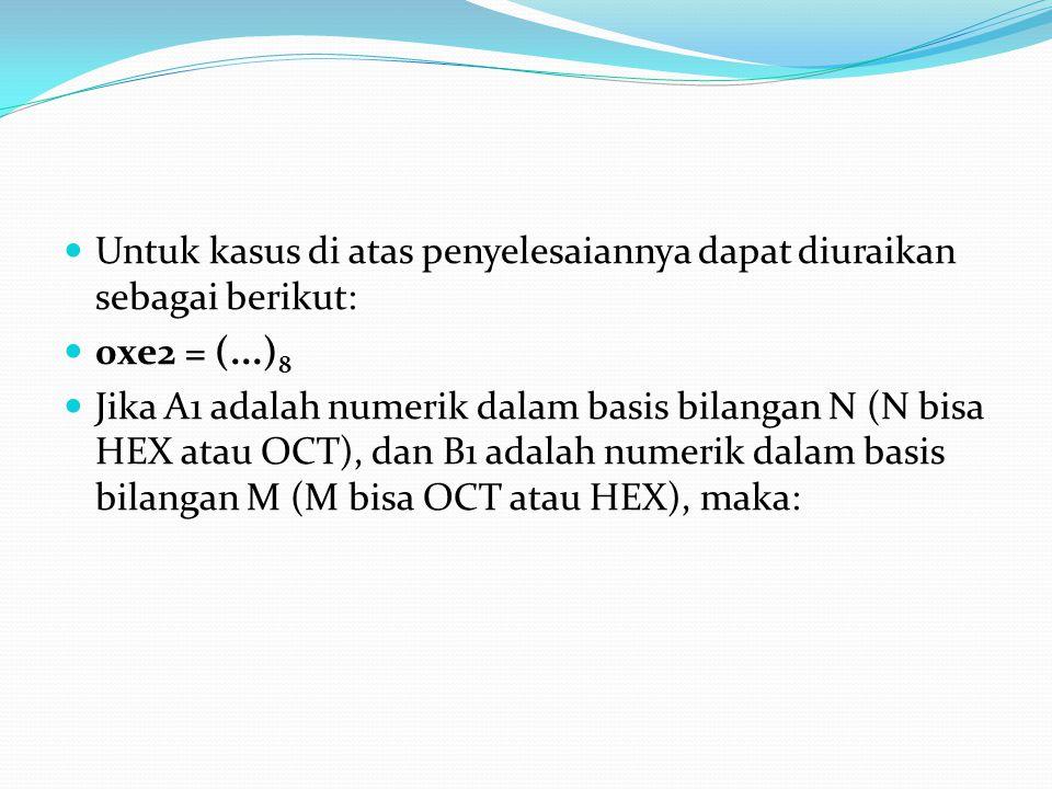 Untuk kasus di atas penyelesaiannya dapat diuraikan sebagai berikut: 0xe2 = (...) 8 Jika A1 adalah numerik dalam basis bilangan N (N bisa HEX atau OCT), dan B1 adalah numerik dalam basis bilangan M (M bisa OCT atau HEX), maka: