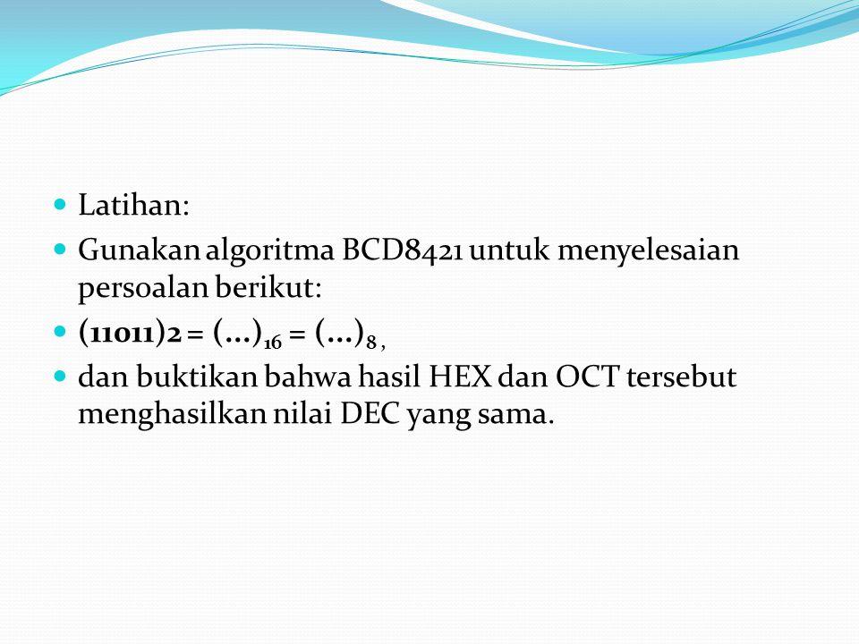 Latihan: Gunakan algoritma BCD8421 untuk menyelesaian persoalan berikut: (11011)2 = (...) 16 = (...) 8, dan buktikan bahwa hasil HEX dan OCT tersebut menghasilkan nilai DEC yang sama.