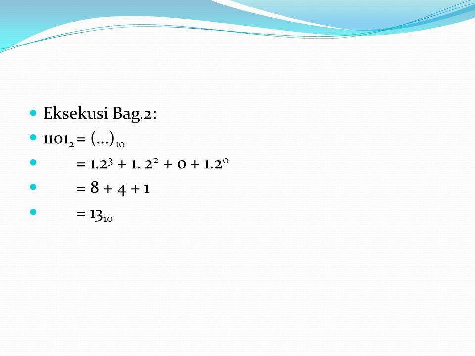 Eksekusi Bag.2: 1101 2 = (…) 10 = 1.2 3 + 1. 2 2 + 0 + 1.2 0 = 8 + 4 + 1 = 13 10