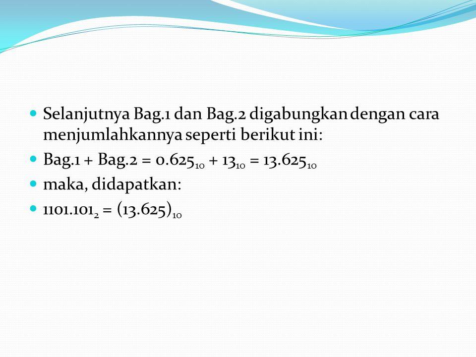 Selanjutnya Bag.1 dan Bag.2 digabungkan dengan cara menjumlahkannya seperti berikut ini: Bag.1 + Bag.2 = 0.625 10 + 13 10 = 13.625 10 maka, didapatkan: 1101.101 2 = (13.625) 10