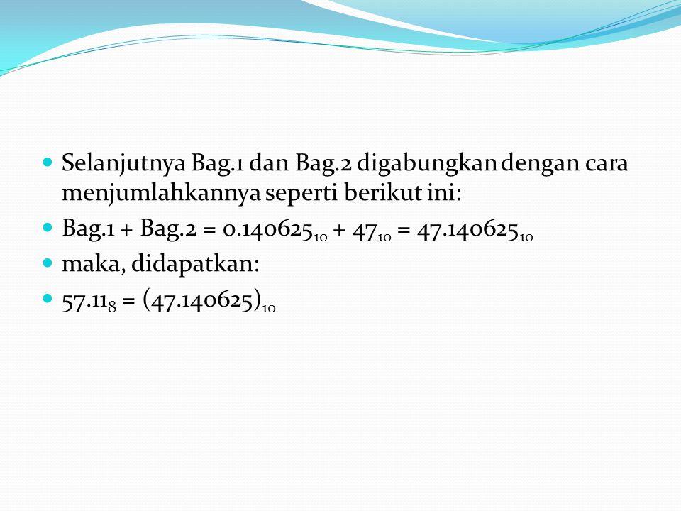 Selanjutnya Bag.1 dan Bag.2 digabungkan dengan cara menjumlahkannya seperti berikut ini: Bag.1 + Bag.2 = 0.140625 10 + 47 10 = 47.140625 10 maka, didapatkan: 57.11 8 = (47.140625) 10
