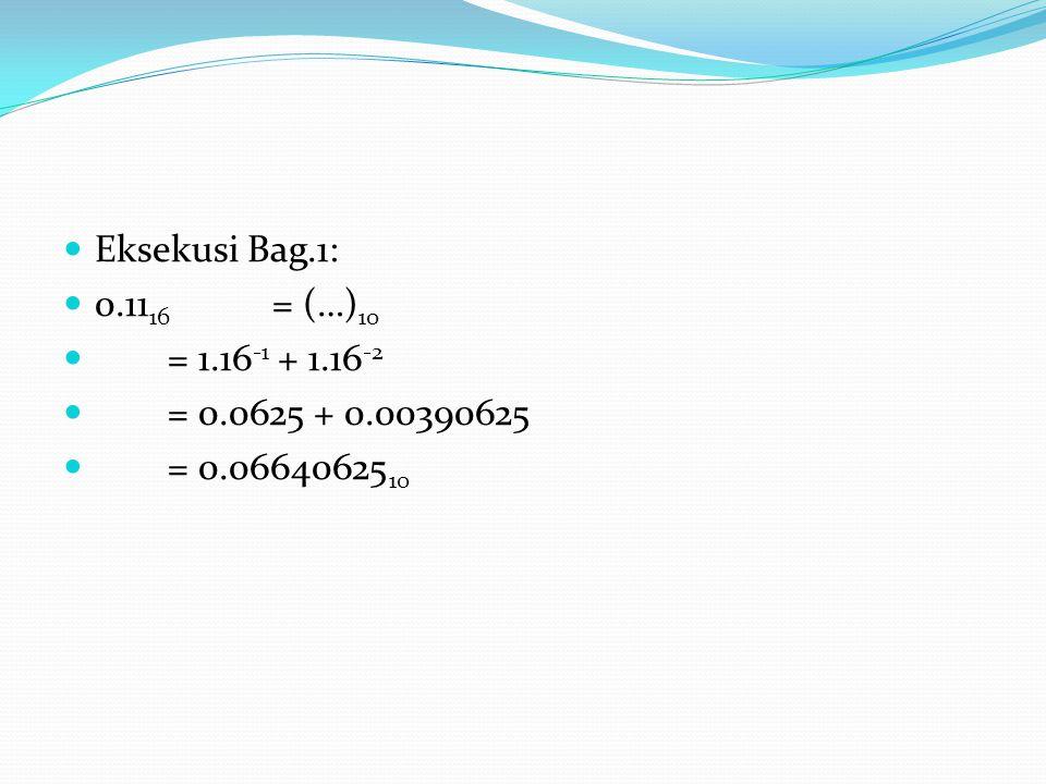 Eksekusi Bag.1: 0.11 16 = (…) 10 = 1.16 -1 + 1.16 -2 = 0.0625 + 0.00390625 = 0.06640625 10