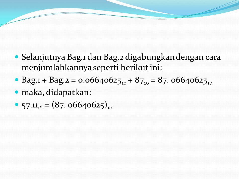 Selanjutnya Bag.1 dan Bag.2 digabungkan dengan cara menjumlahkannya seperti berikut ini: Bag.1 + Bag.2 = 0.06640625 10 + 87 10 = 87.