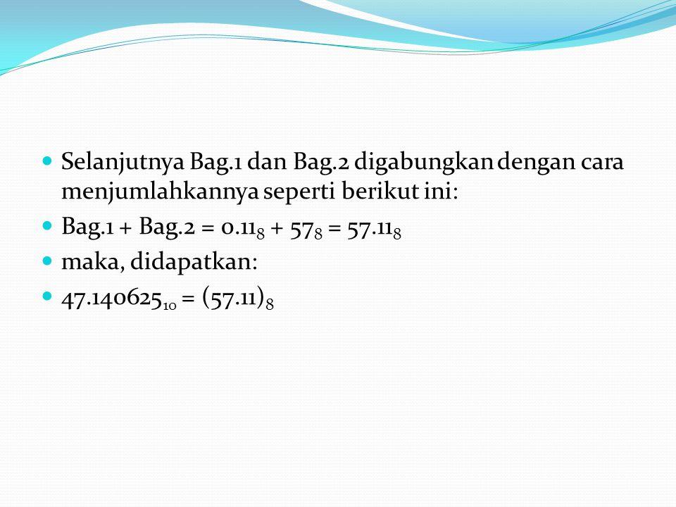 Selanjutnya Bag.1 dan Bag.2 digabungkan dengan cara menjumlahkannya seperti berikut ini: Bag.1 + Bag.2 = 0.11 8 + 57 8 = 57.11 8 maka, didapatkan: 47.140625 10 = (57.11) 8