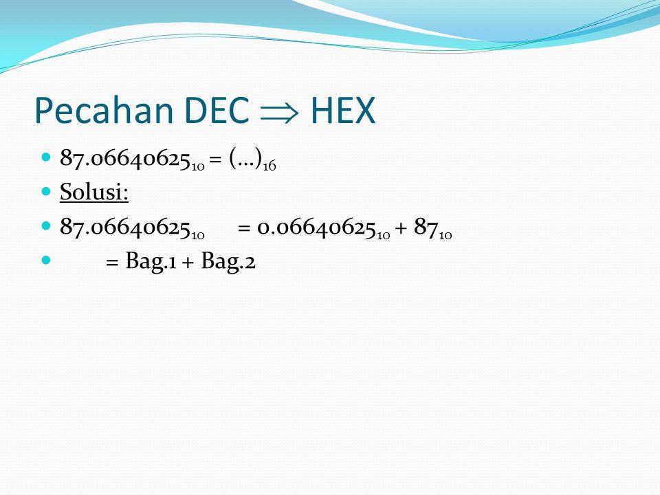 Pecahan DEC  HEX 87.06640625 10 = (…) 16 Solusi: 87.06640625 10 = 0.06640625 10 + 87 10 = Bag.1 + Bag.2