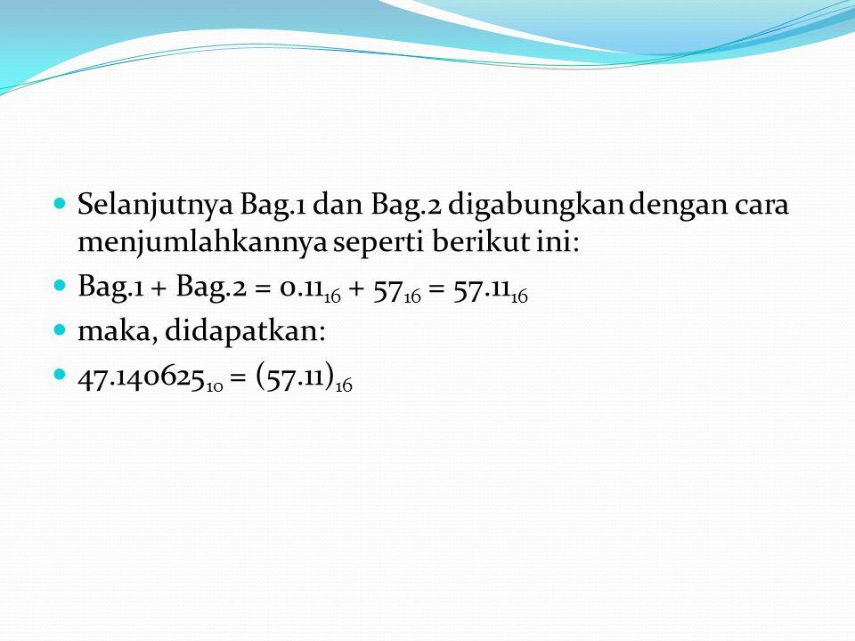 Selanjutnya Bag.1 dan Bag.2 digabungkan dengan cara menjumlahkannya seperti berikut ini: Bag.1 + Bag.2 = 0.11 16 + 57 16 = 57.11 16 maka, didapatkan: 47.140625 10 = (57.11) 16