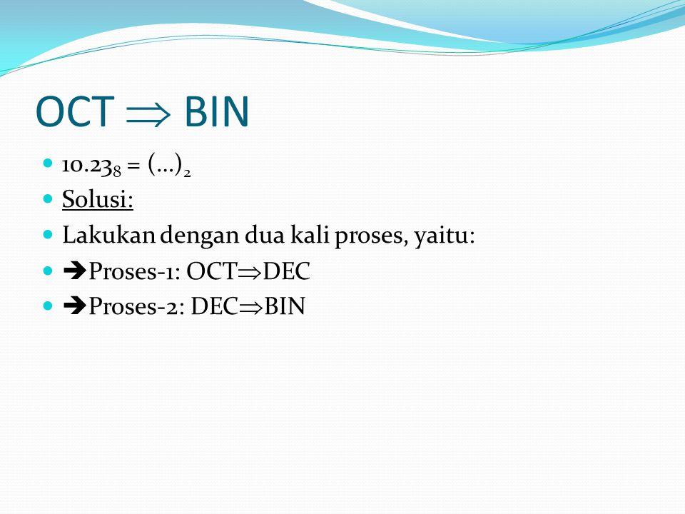 OCT  BIN 10.23 8 = (…) 2 Solusi: Lakukan dengan dua kali proses, yaitu:  Proses-1: OCT  DEC  Proses-2: DEC  BIN