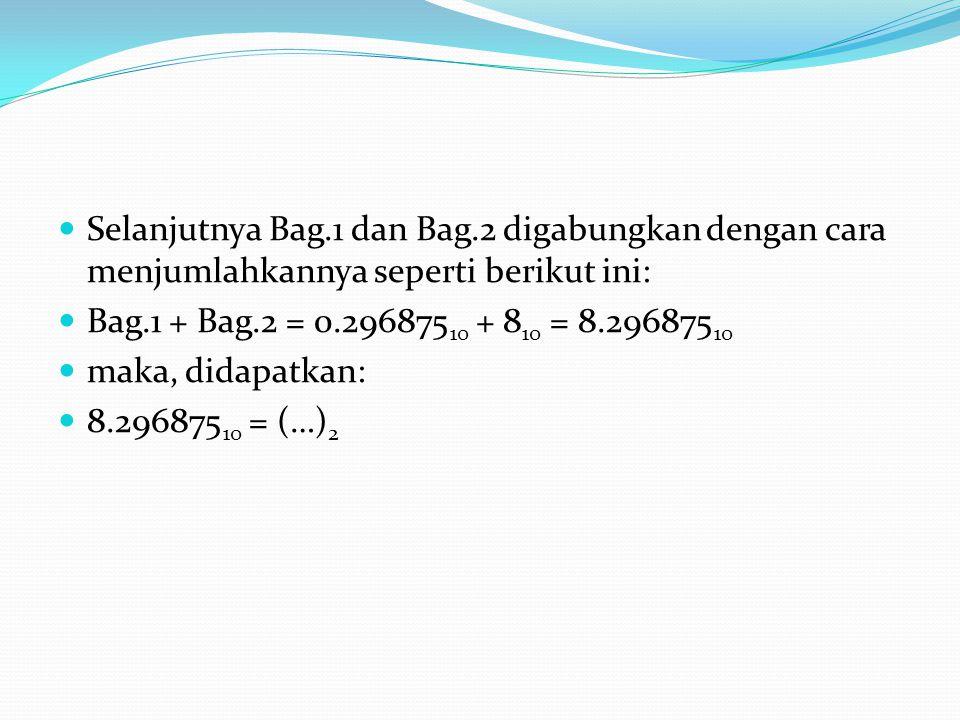 Selanjutnya Bag.1 dan Bag.2 digabungkan dengan cara menjumlahkannya seperti berikut ini: Bag.1 + Bag.2 = 0.296875 10 + 8 10 = 8.296875 10 maka, didapatkan: 8.296875 10 = (…) 2