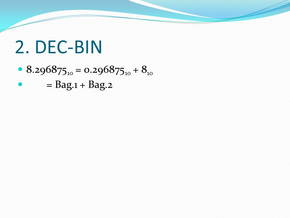 2. DEC-BIN 8.296875 10 = 0.296875 10 + 8 10 = Bag.1 + Bag.2
