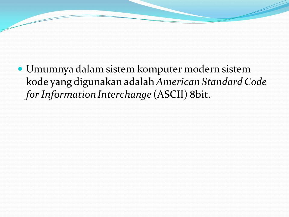 Umumnya dalam sistem komputer modern sistem kode yang digunakan adalah American Standard Code for Information Interchange (ASCII) 8bit.
