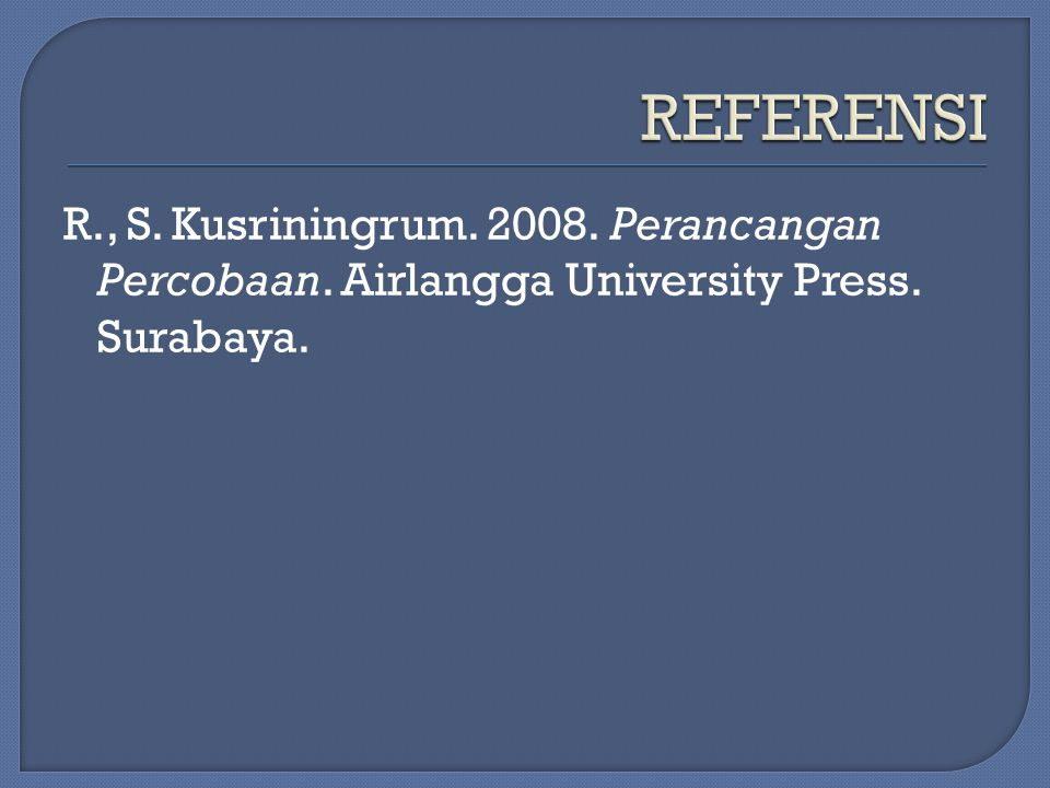 R., S. Kusriningrum. 2008. Perancangan Percobaan. Airlangga University Press. Surabaya.