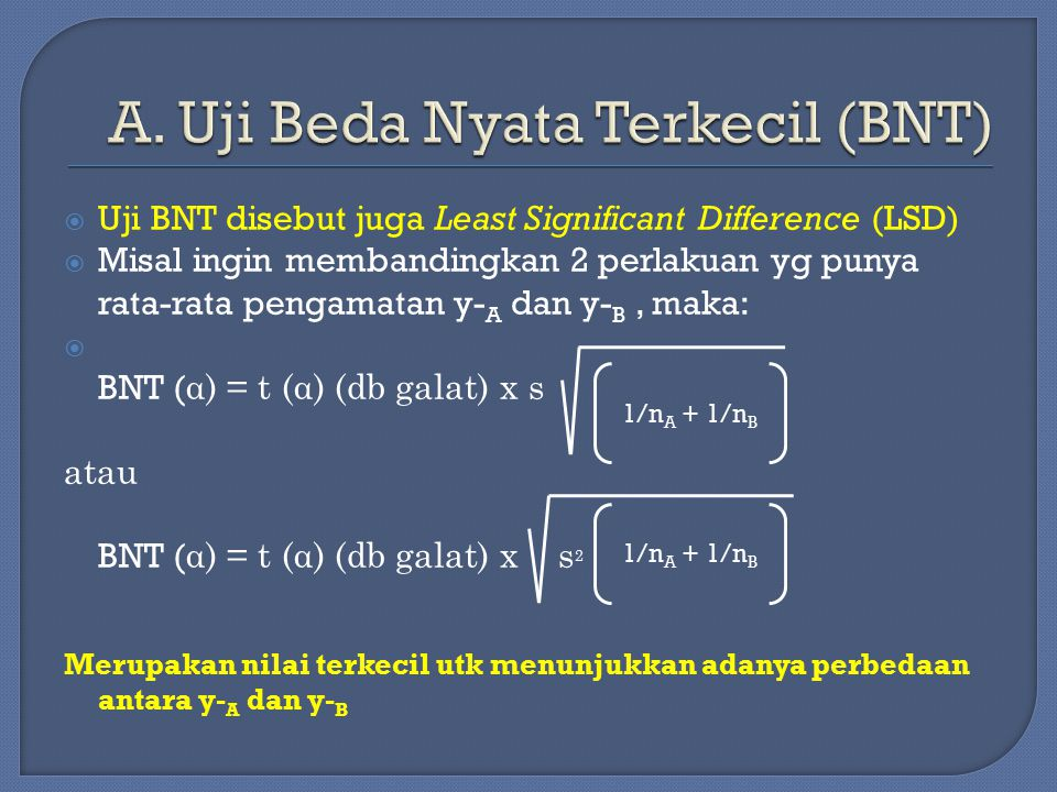  Uji BNT disebut juga Least Significant Difference (LSD)  Misal ingin membandingkan 2 perlakuan yg punya rata-rata pengamatan y- A dan y- B, maka: 
