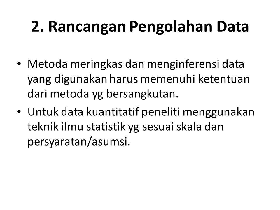 2. Rancangan Pengolahan Data Metoda meringkas dan menginferensi data yang digunakan harus memenuhi ketentuan dari metoda yg bersangkutan. Untuk data k