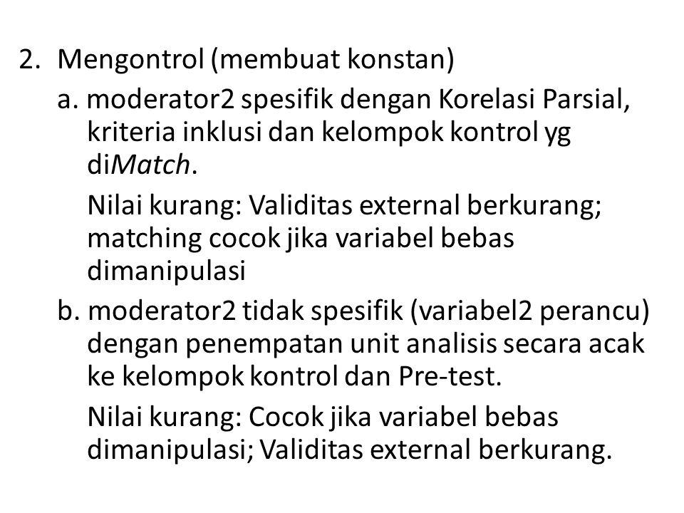 2.Mengontrol (membuat konstan) a. moderator2 spesifik dengan Korelasi Parsial, kriteria inklusi dan kelompok kontrol yg diMatch. Nilai kurang: Validit