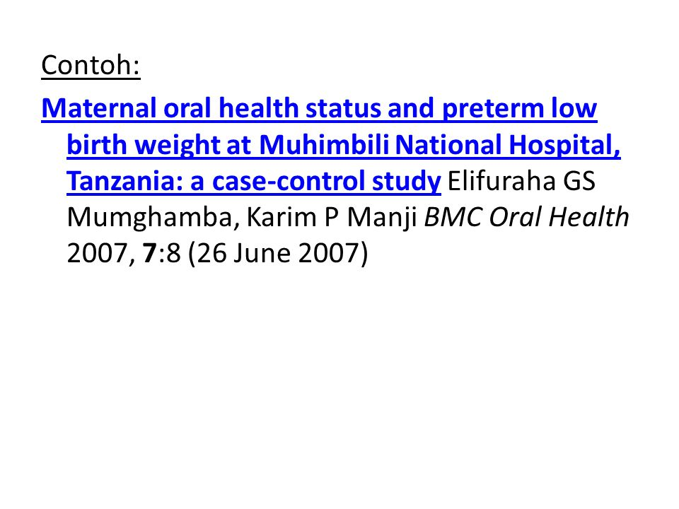 Contoh: Maternal oral health status and preterm low birth weight at Muhimbili National Hospital, Tanzania: a case-control studyMaternal oral health status and preterm low birth weight at Muhimbili National Hospital, Tanzania: a case-control study Elifuraha GS Mumghamba, Karim P Manji BMC Oral Health 2007, 7:8 (26 June 2007)
