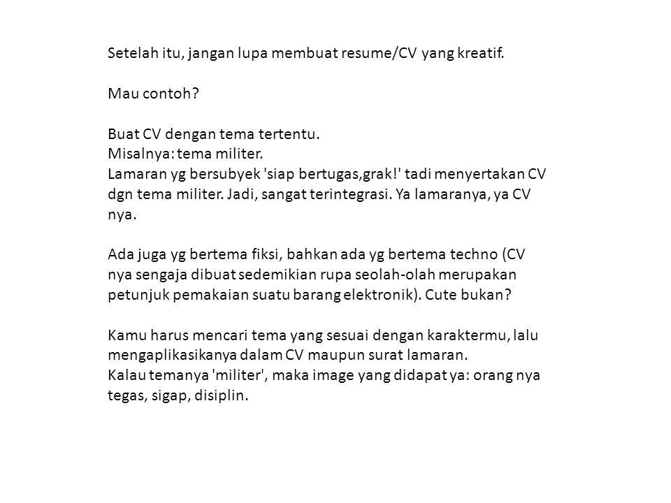 Setelah itu, jangan lupa membuat resume/CV yang kreatif. Mau contoh? Buat CV dengan tema tertentu. Misalnya: tema militer. Lamaran yg bersubyek 'siap