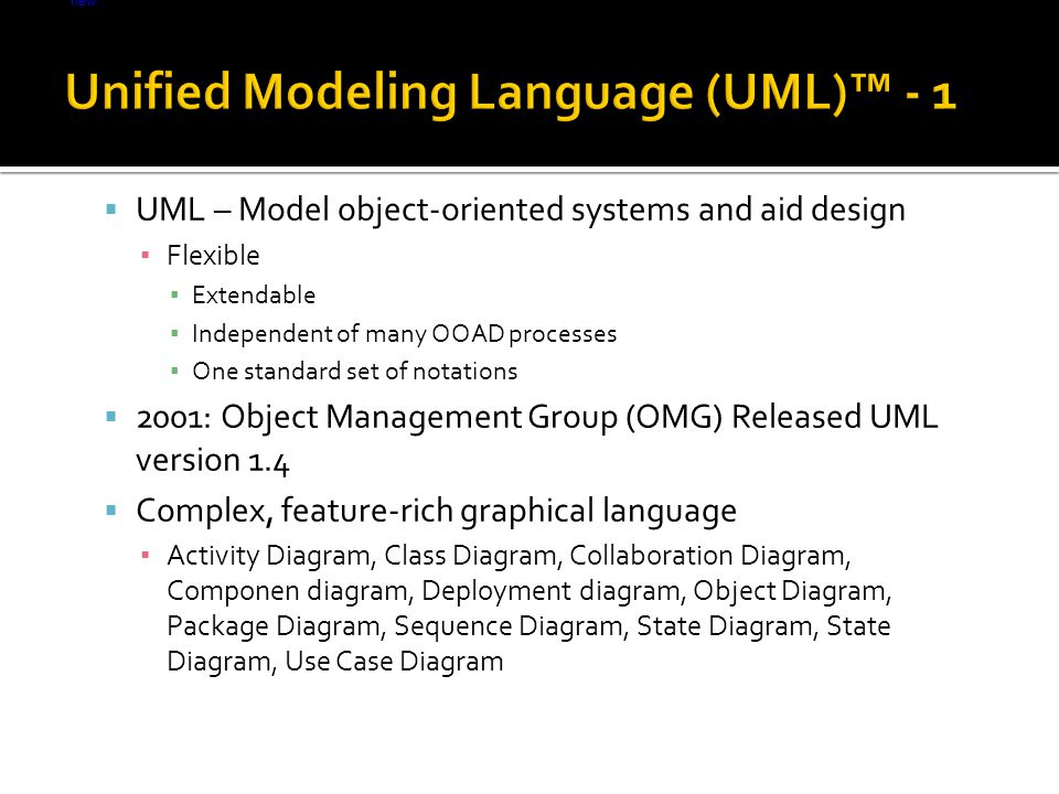 Light lt = new Light(); lt.on();  UML – Model object-oriented systems and aid design ▪ Flexible ▪ Extendable ▪ Independent of many OOAD processes ▪ One standard set of notations  2001: Object Management Group (OMG) Released UML version 1.4  Complex, feature-rich graphical language ▪ Activity Diagram, Class Diagram, Collaboration Diagram, Componen diagram, Deployment diagram, Object Diagram, Package Diagram, Sequence Diagram, State Diagram, State Diagram, Use Case Diagram