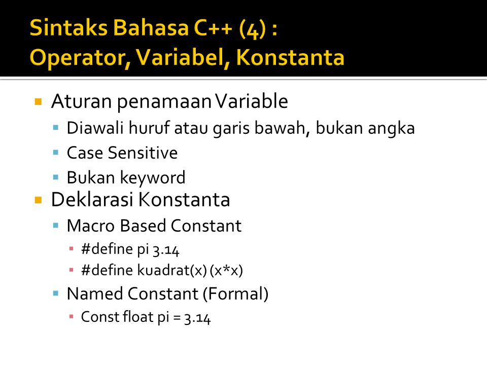  Aturan penamaan Variable  Diawali huruf atau garis bawah, bukan angka  Case Sensitive  Bukan keyword  Deklarasi Konstanta  Macro Based Constant ▪ #define pi 3.14 ▪ #define kuadrat(x) (x*x)  Named Constant (Formal) ▪ Const float pi = 3.14
