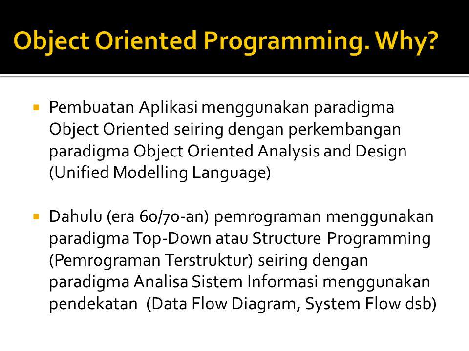  Pembuatan Aplikasi menggunakan paradigma Object Oriented seiring dengan perkembangan paradigma Object Oriented Analysis and Design (Unified Modelling Language)  Dahulu (era 60/70-an) pemrograman menggunakan paradigma Top-Down atau Structure Programming (Pemrograman Terstruktur) seiring dengan paradigma Analisa Sistem Informasi menggunakan pendekatan (Data Flow Diagram, System Flow dsb)