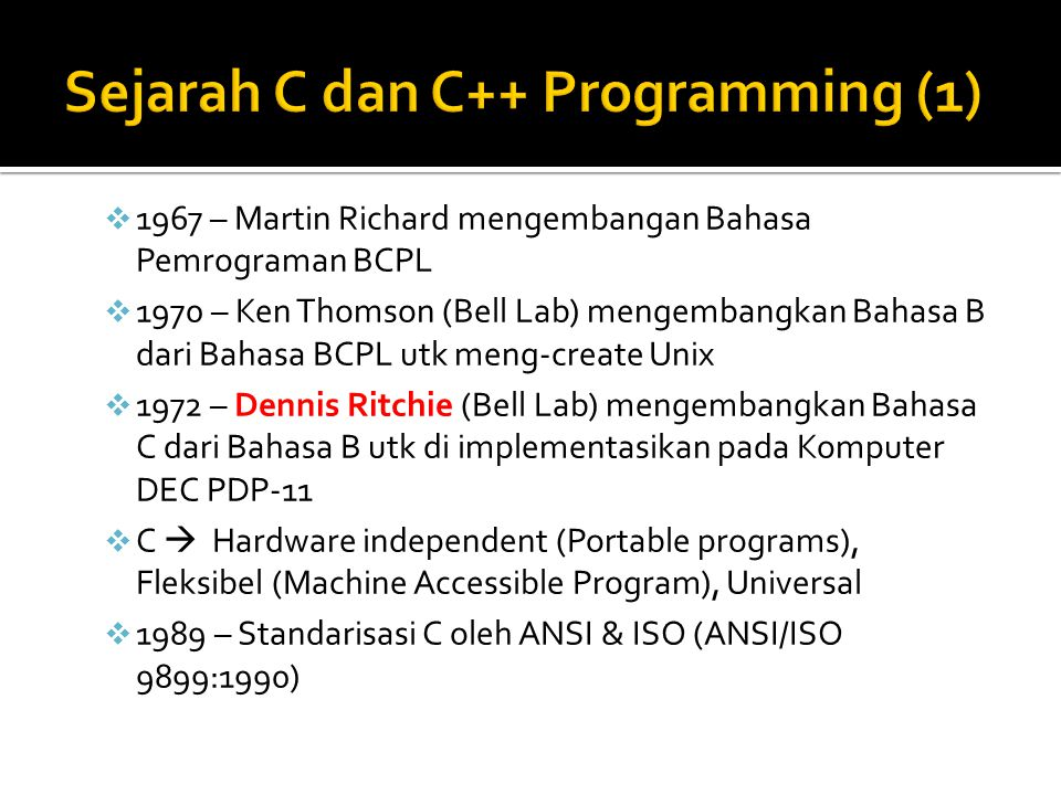  1980 – Bjarne Stroustrup (Bell Lab) mengembangkan Bahasa C++ dari Bahasa C  1983 – C++ dipublikasikan oleh Bell Lab  C++  C With Classes (Kemampuan Object Oriented Programming)  OOP  membangun software dengan cepat, tepat & ekonomis (produktif), mempermudah programmer menulis & memodifikasi program  Objects  Reuseable & Extenable