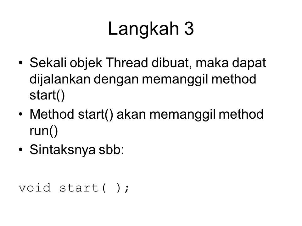 Langkah 3 Sekali objek Thread dibuat, maka dapat dijalankan dengan memanggil method start() Method start() akan memanggil method run() Sintaksnya sbb: void start( );
