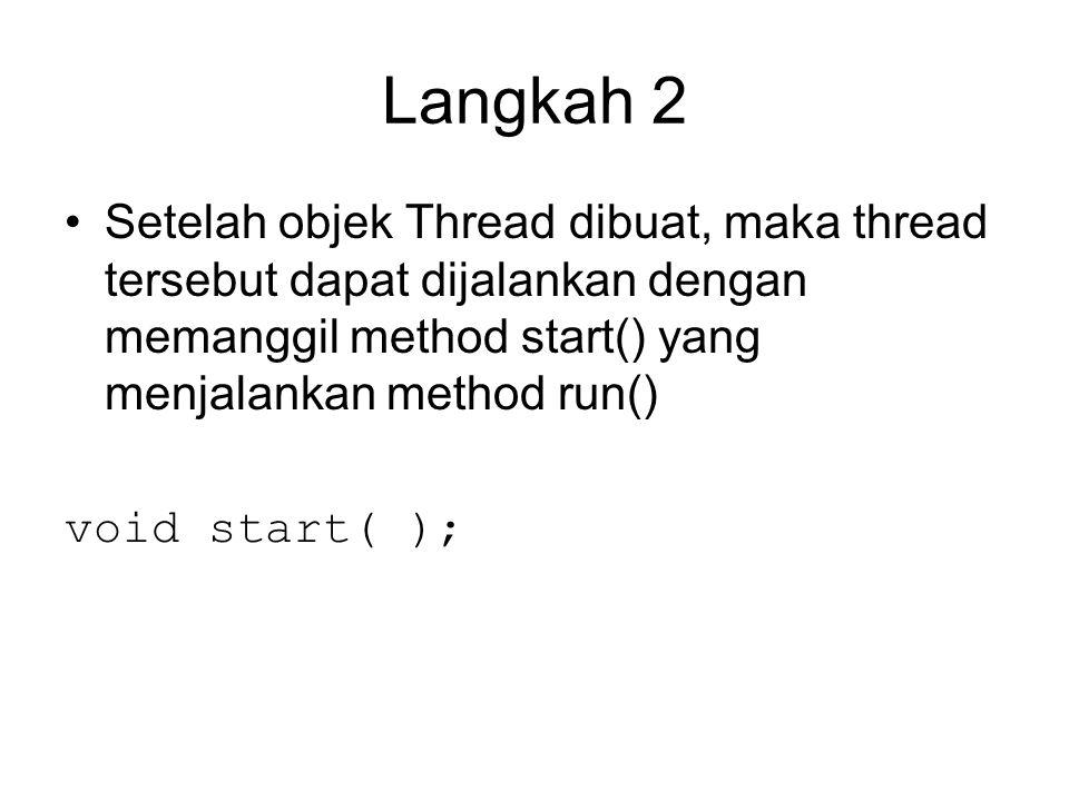 Langkah 2 Setelah objek Thread dibuat, maka thread tersebut dapat dijalankan dengan memanggil method start() yang menjalankan method run() void start( );