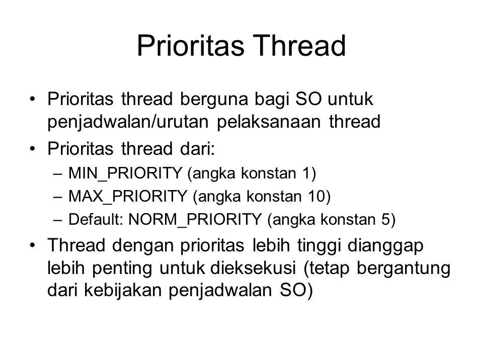 Prioritas Thread Prioritas thread berguna bagi SO untuk penjadwalan/urutan pelaksanaan thread Prioritas thread dari: –MIN_PRIORITY (angka konstan 1) –MAX_PRIORITY (angka konstan 10) –Default: NORM_PRIORITY (angka konstan 5) Thread dengan prioritas lebih tinggi dianggap lebih penting untuk dieksekusi (tetap bergantung dari kebijakan penjadwalan SO)