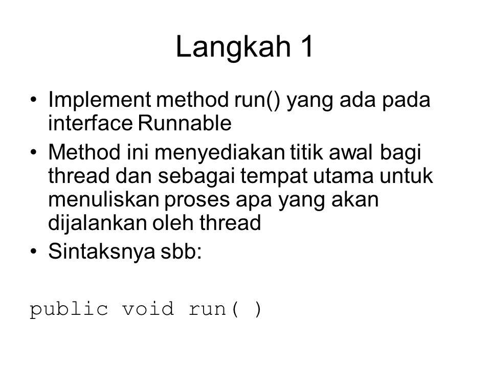 Langkah 1 Implement method run() yang ada pada interface Runnable Method ini menyediakan titik awal bagi thread dan sebagai tempat utama untuk menuliskan proses apa yang akan dijalankan oleh thread Sintaksnya sbb: public void run( )