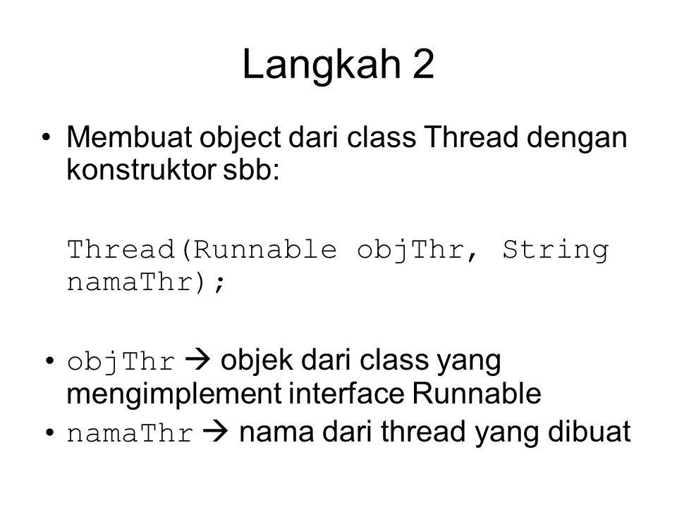 Langkah 2 Membuat object dari class Thread dengan konstruktor sbb: Thread(Runnable objThr, String namaThr); objThr  objek dari class yang mengimplement interface Runnable namaThr  nama dari thread yang dibuat