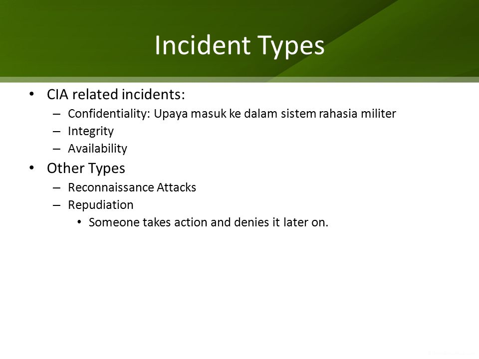 Incident Types CIA related incidents: – Confidentiality: Upaya masuk ke dalam sistem rahasia militer – Integrity – Availability Other Types – Reconnaissance Attacks – Repudiation Someone takes action and denies it later on.