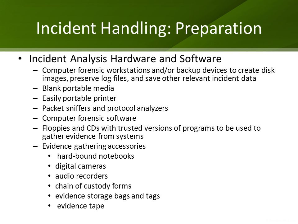 Incident Handling: Preparation Incident Analysis Hardware and Software – Computer forensic workstations and/or backup devices to create disk images, preserve log files, and save other relevant incident data – Blank portable media – Easily portable printer – Packet sniffers and protocol analyzers – Computer forensic software – Floppies and CDs with trusted versions of programs to be used to gather evidence from systems – Evidence gathering accessories hard-bound notebooks digital cameras audio recorders chain of custody forms evidence storage bags and tags evidence tape