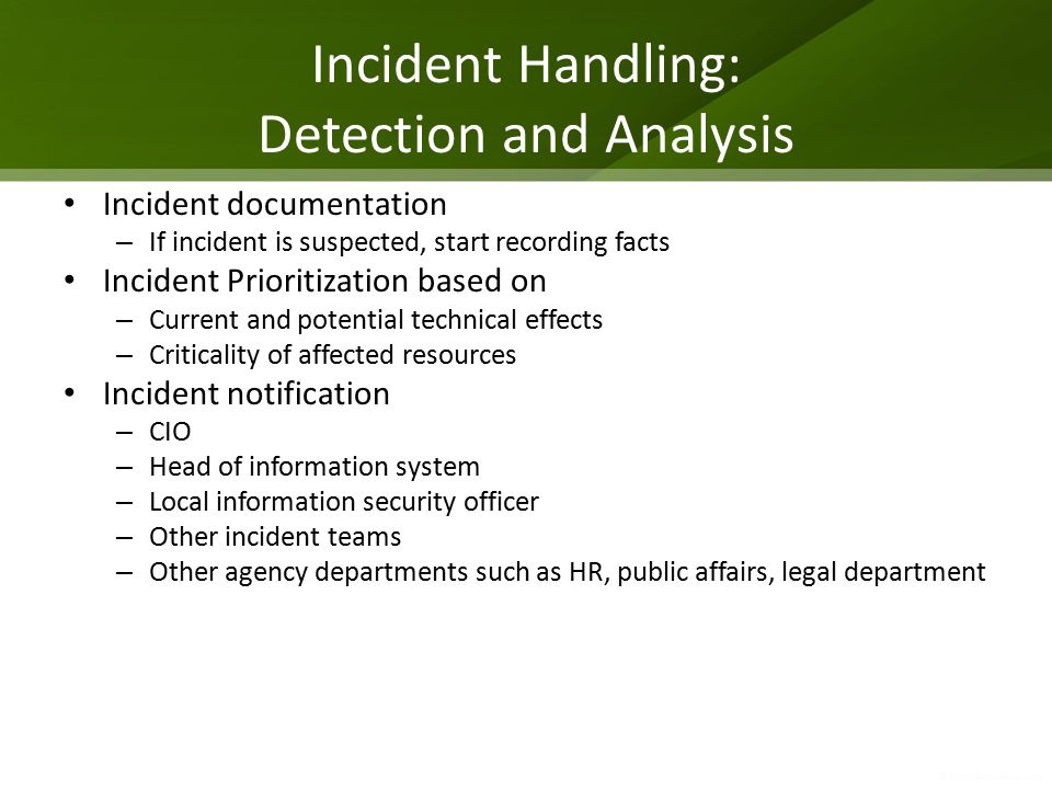 Incident Handling: Detection and Analysis Incident documentation – If incident is suspected, start recording facts Incident Prioritization based on – Current and potential technical effects – Criticality of affected resources Incident notification – CIO – Head of information system – Local information security officer – Other incident teams – Other agency departments such as HR, public affairs, legal department