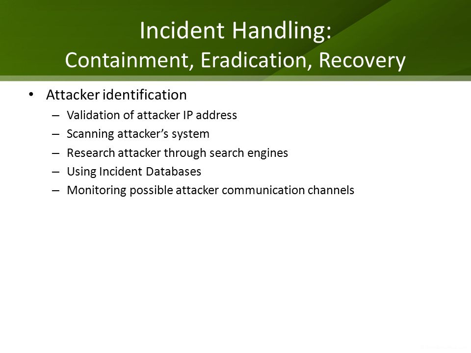 Incident Handling: Containment, Eradication, Recovery Attacker identification – Validation of attacker IP address – Scanning attacker's system – Research attacker through search engines – Using Incident Databases – Monitoring possible attacker communication channels