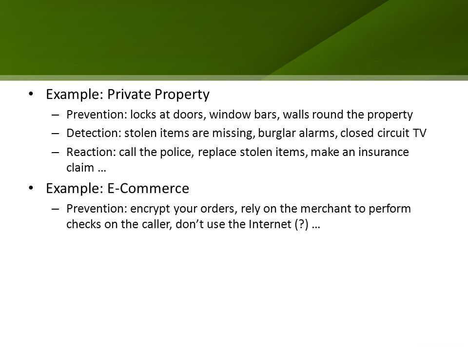 Example: Private Property – Prevention: locks at doors, window bars, walls round the property – Detection: stolen items are missing, burglar alarms, closed circuit TV – Reaction: call the police, replace stolen items, make an insurance claim … Example: E‐Commerce – Prevention: encrypt your orders, rely on the merchant to perform checks on the caller, don't use the Internet (?) …