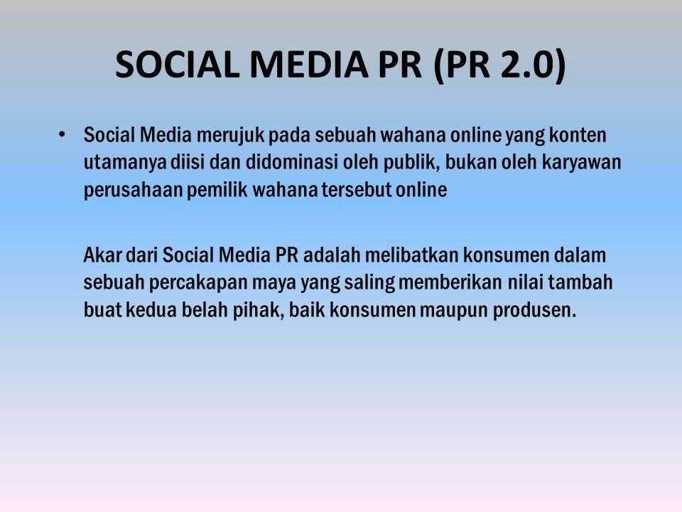 SOCIAL MEDIA PR (PR 2.0) Social Media merujuk pada sebuah wahana online yang konten utamanya diisi dan didominasi oleh publik, bukan oleh karyawan perusahaan pemilik wahana tersebut online Akar dari Social Media PR adalah melibatkan konsumen dalam sebuah percakapan maya yang saling memberikan nilai tambah buat kedua belah pihak, baik konsumen maupun produsen.
