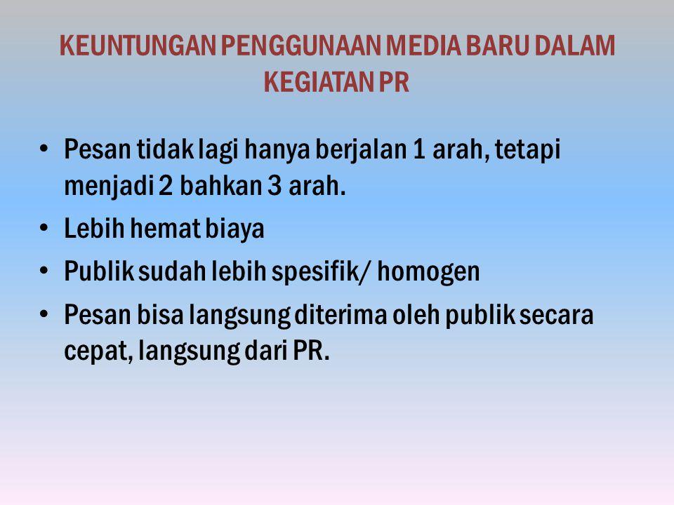 KEUNTUNGAN PENGGUNAAN MEDIA BARU DALAM KEGIATAN PR Pesan tidak lagi hanya berjalan 1 arah, tetapi menjadi 2 bahkan 3 arah.