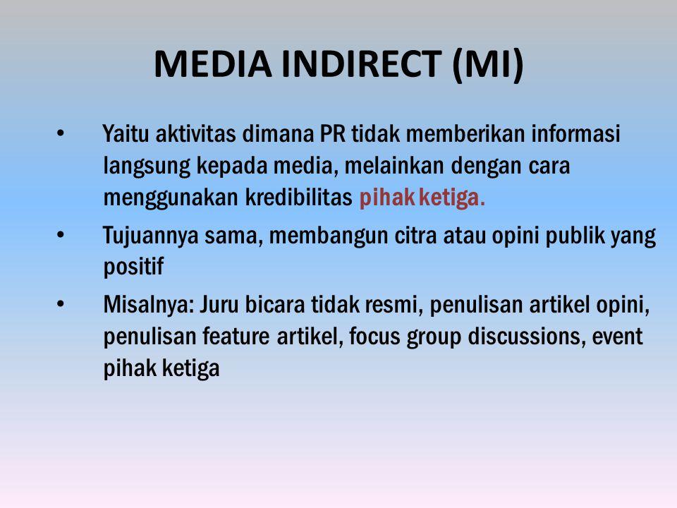 MEDIA INDIRECT (MI) Yaitu aktivitas dimana PR tidak memberikan informasi langsung kepada media, melainkan dengan cara menggunakan kredibilitas pihak ketiga.