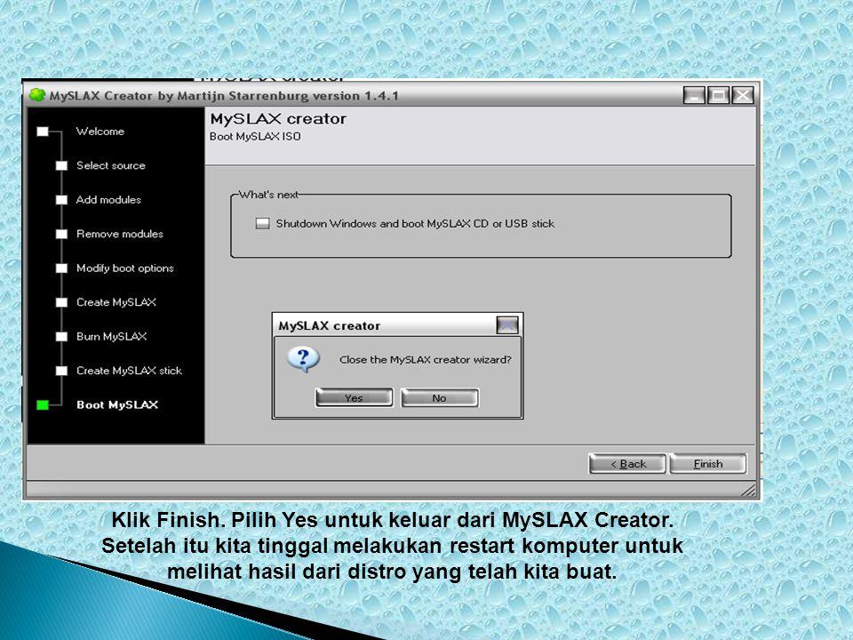 Klik Finish. Pilih Yes untuk keluar dari MySLAX Creator. Setelah itu kita tinggal melakukan restart komputer untuk melihat hasil dari distro yang tela