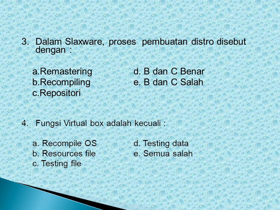 3.Dalam Slaxware, proses pembuatan distro disebut dengan : a.Remasteringd. B dan C Benar b.Recompilinge. B dan C Salah c.Repositori 4.Fungsi Virtual b