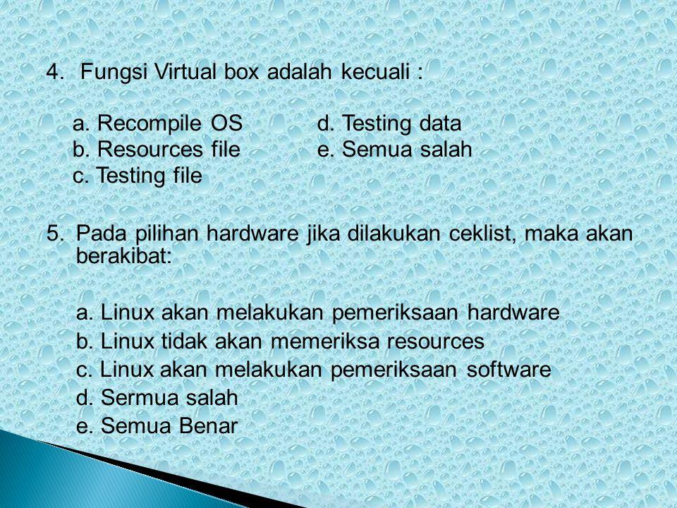 4.Fungsi Virtual box adalah kecuali : a. Recompile OSd. Testing data b. Resources filee. Semua salah c. Testing file 5.Pada pilihan hardware jika dila