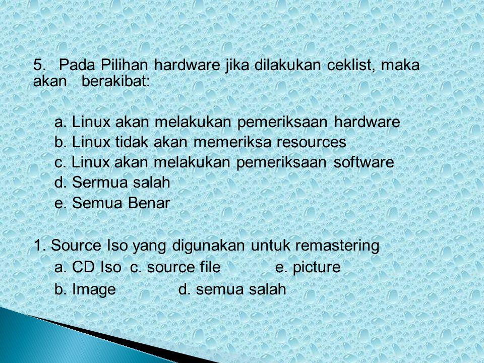 5. Pada Pilihan hardware jika dilakukan ceklist, maka akan berakibat: a. Linux akan melakukan pemeriksaan hardware b. Linux tidak akan memeriksa resou