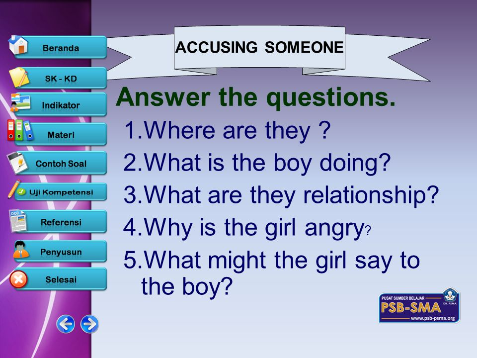 ACCUSING SOMEONE www.psb-psma.org Answer the questions. 1.Where are they ? 2.What is the boy doing? 3.What are they relationship? 4.Why is the girl an
