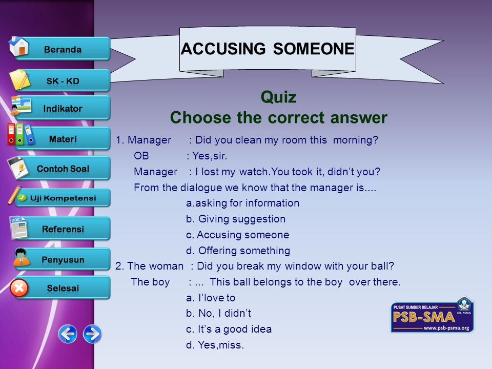 ACCUSING SOMEONE www.psb-psma.org Quiz Choose the correct answer 1. Manager : Did you clean my room this morning? OB : Yes,sir. Manager : I lost my wa