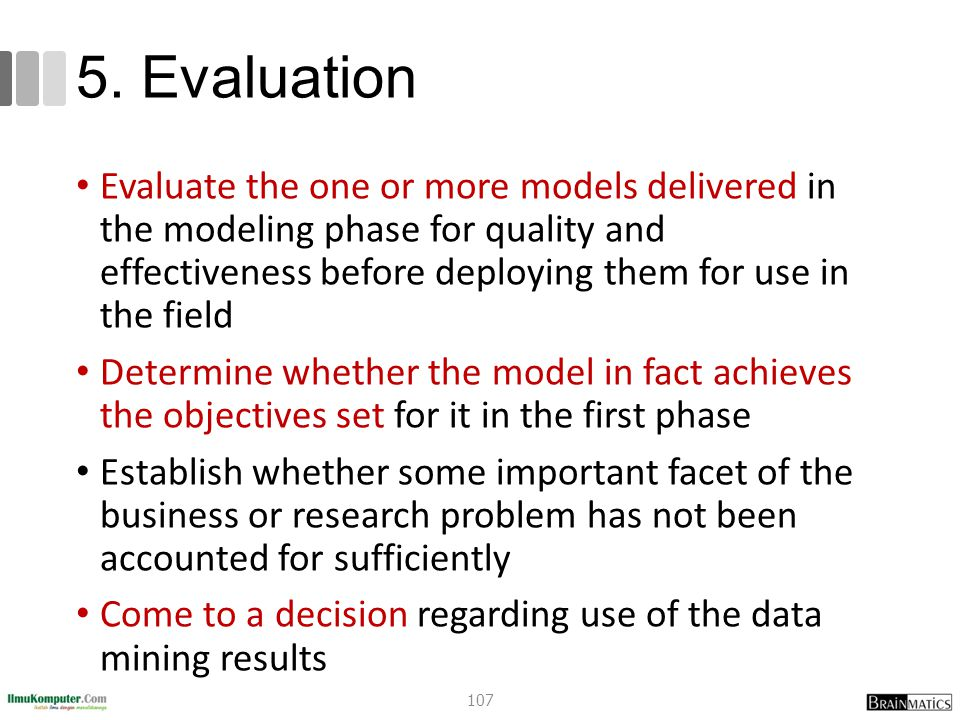 5. Evaluation Evaluate the one or more models delivered in the modeling phase for quality and effectiveness before deploying them for use in the field