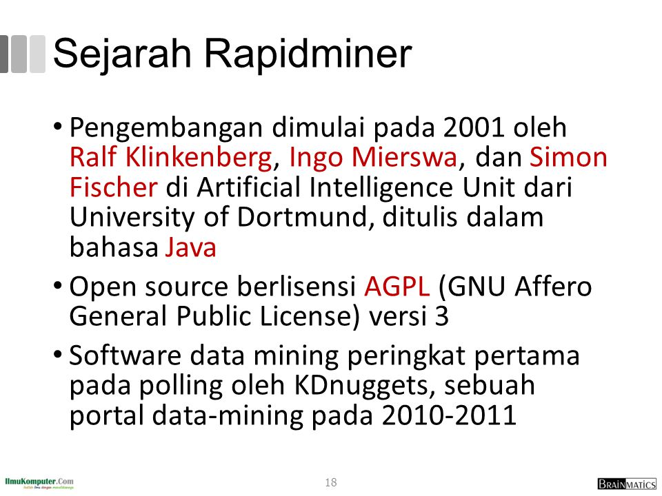 Sejarah Rapidminer Pengembangan dimulai pada 2001 oleh Ralf Klinkenberg, Ingo Mierswa, dan Simon Fischer di Artificial Intelligence Unit dari University of Dortmund, ditulis dalam bahasa Java Open source berlisensi AGPL (GNU Affero General Public License) versi 3 Software data mining peringkat pertama pada polling oleh KDnuggets, sebuah portal data-mining pada 2010-2011 18