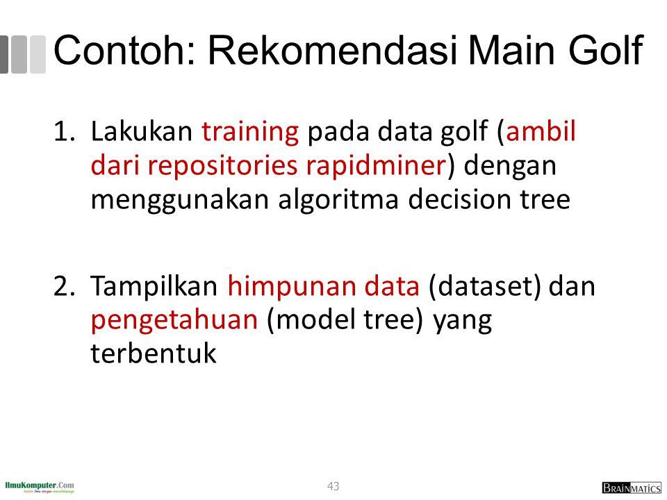 Contoh: Rekomendasi Main Golf 1.Lakukan training pada data golf (ambil dari repositories rapidminer) dengan menggunakan algoritma decision tree 2.Tamp