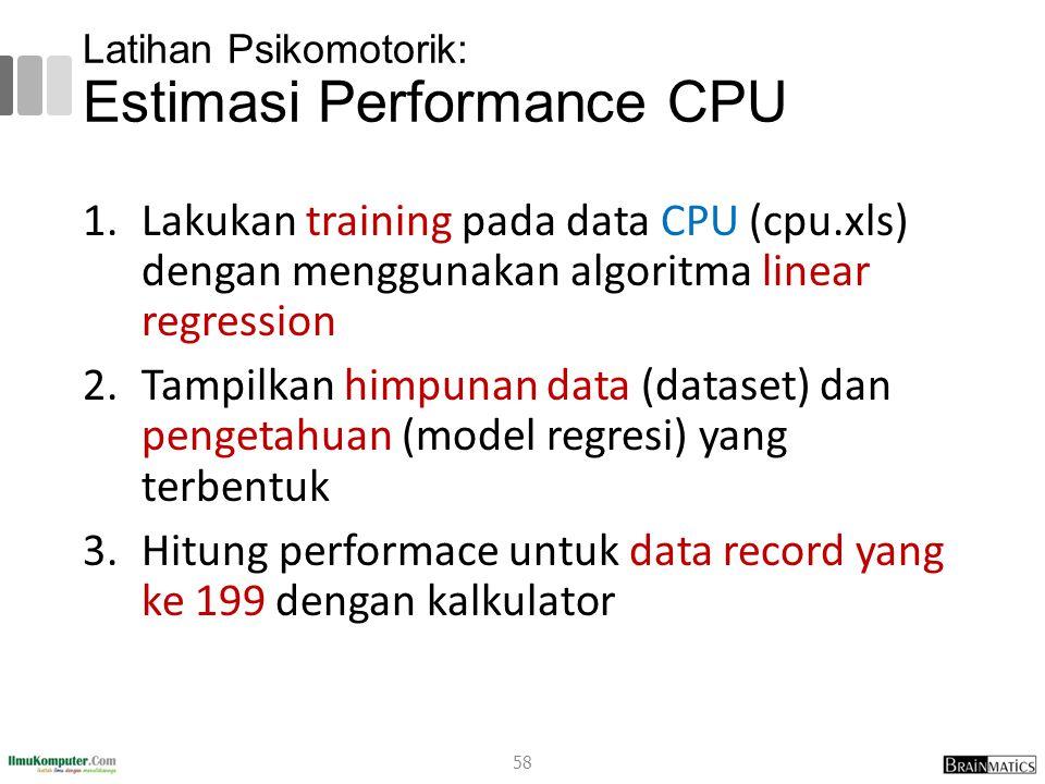 Latihan Psikomotorik: Estimasi Performance CPU 1.Lakukan training pada data CPU (cpu.xls) dengan menggunakan algoritma linear regression 2.Tampilkan h