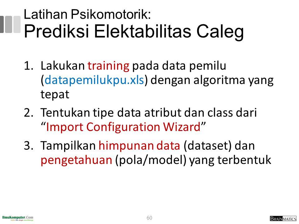 Latihan Psikomotorik: Prediksi Elektabilitas Caleg 1.Lakukan training pada data pemilu (datapemilukpu.xls) dengan algoritma yang tepat 2.Tentukan tipe